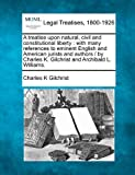 img - for A treatise upon natural, civil and constitutional liberty: with many references to eminent English and American jurists and authors / by Charles K. Gilchrist and Archibald L. Williams. book / textbook / text book