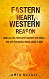 Eastern Heart, Western Reason: How Eastern Philosophy Can Save the World - And Why Should Know About it NOW!