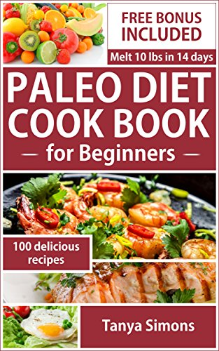 Paleo Diet :Paleo Diet Cook Book For Beginners,(FREE BONUS),Paleo For Weight Loss, Paleo Diet Recipes,Paleo Diet Plan, Paleo Diet cookbook: Melt 10 pounds in 14 Days ByTaking The Paleo Diet Challenge by Tanya Simons