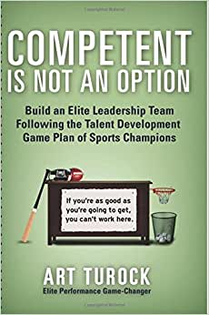 Competent Is Not An Option: Build An Elite Leadership Team Following The Talent Development Game Plan Of Sports Champions