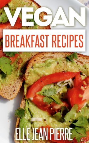Elle Jean Pierre - Vegan Breakfast Recipes: Start Your Days With A Hearty And Healthy Vegan Breakfast Recipe From This Collection. (Simple Vegan Recipe Series)