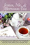 Jesus, Me, & Afternoon Tea: A Devotional and Afternoon Tea Cookbook and Fun Facts About Your Favorite Teas