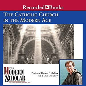 The Modern Scholar: The Catholic Church in the Modern Age | [Thomas F. Madden]