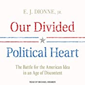 Our Divided Political Heart: The Battle for the American Idea in an Age of Discontent | [E. J. Dionne]