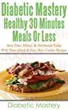 Diabetic Mastery Healthy 30 Minute Meals Or Less: Quick and Easy Meals To Prepare When You Have No Time!!!! (Diabetic Cure, Diabetes Cure, Diabetic Cookbook, Diabetic Diet Cookbook)