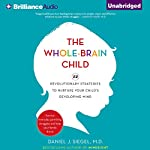 The Whole-Brain Child: 12 Revolutionary Strategies to Nurture Your Child's Developing Mind, Survive Everyday Parenting Struggles, and Help Your Family Thrive | Daniel J. Siegel,Tina Payne Bryson
