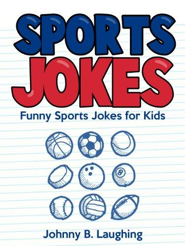 Johnny B. Laughing - Funny Sports Jokes for Kids: Funny and Hilarious Sports Jokes Online (Funny and Hilarious Joke Books for Children Book 12)