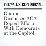 Obama Discusses ACA Repeal Efforts With Democrats at the Capitol | Byron Tau,Peter Nicholas,Stephanie Armour