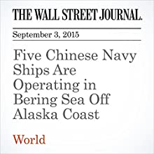 Five Chinese Navy Ships Are Operating in Bering Sea Off Alaska Coast (       UNABRIDGED) by Jeremy Page, Gordon Lubold Narrated by Alexander Quincy