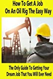 How To Get A Job On An Oil Rig The Easy Way: The Only Guide To Getting Your Dream Job That You Will Ever Need