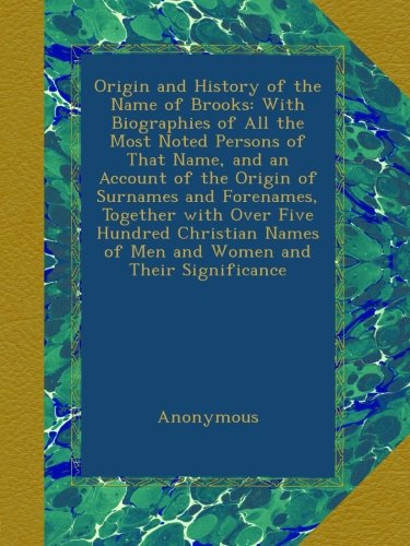 Origin And History Of The Name Of Brooks: With Biographies Of All The Most Noted Persons Of That Name, And An Account Of The Origin Of Surnames And ... Names Of Men And Women And Their Significance front-450593