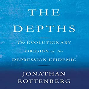 The Depths: The Evolutionary Origins of the Depression Epidemic | [Jonathan Rottenberg]