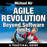 Agile Project Management: Agile Revolution, Beyond Software Limits: A Practical Guide to Implementing Agile Outside Software Development (Agile Business Leadership, Book 4) | Michael Nir