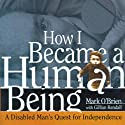 How I Became a Human Being: A Disabled Man's Quest for Independence (       UNABRIDGED) by Mark O'Brien, Gillian Kendall (Preface) Narrated by David A. Gilmore