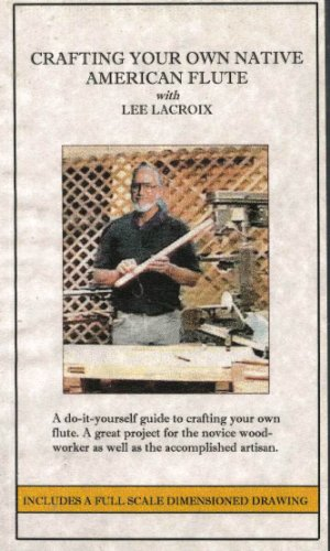 Crafting Your Own Native American Flute with Lee Lacroix: A Do-it-yourself Guide to Crafting Your Own Flute. A Great Project for the Novice Woodworker As Well As the Accomplished Artisan.