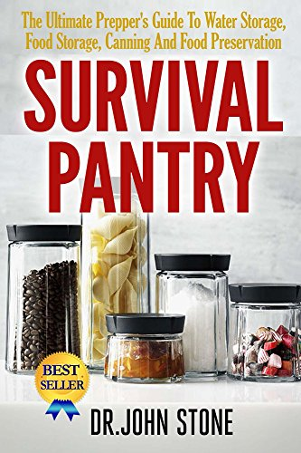 Dr John Stone - Survival Pantry: The Ultimate Prepper's Guide To Water Storage, Food Storage, Canning And Food Preservation (SHTF, Stockpile, Barter, Homesteading, Off The Grid, Cooking, DIY, Disaster, Dry Food)