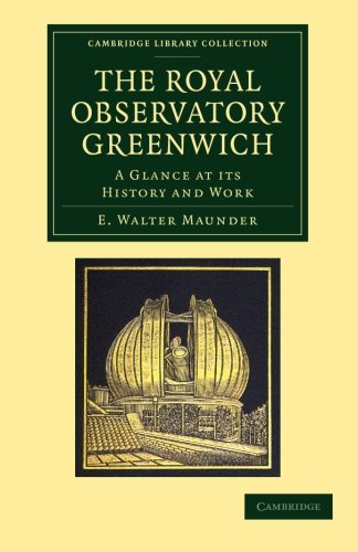 The Royal Observatory Greenwich: A Glance At Its History And Work (Cambridge Library Collection - Astronomy)