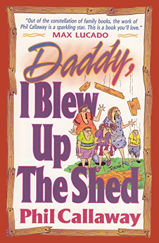 Phil Callaway - Daddy I Blew Up the Shed: Tales From the Bright Side of Family Life (English Edition)