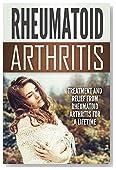 Rheumatoid Arthritis: Treatment and Relief From Rheumatoid Arthritis For a Lifetime (Health and Wellness)