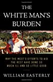 The White Man's Burden: Why the West's Efforts to Aid the Rest Have Done So Much Ill And So Little Good (1594200378) by Easterly, William