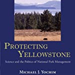 Protecting Yellowstone: Science and the Politics of National Park Management | Michael J. Yochim