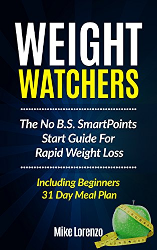 Weight Watchers: The No B.S. SmartPoints Start Guide For Rapid Weight Loss - Including Beginners 31 Day Meal Plan by Mike Lorenzo