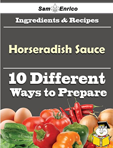 10 Ways to Use Horseradish Sauce (Recipe Book) by Sam Enrico