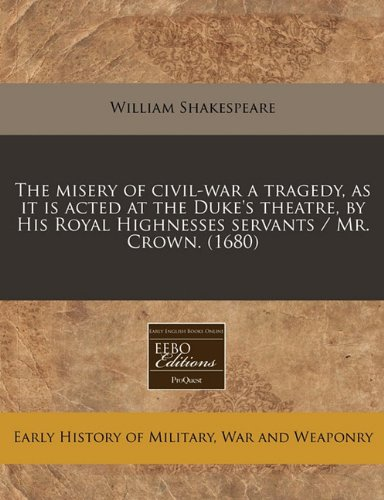The misery of civil-war a tragedy, as it is acted at the Duke's theatre, by His Royal Highnesses servants / Mr. Crown. (1680) PDF