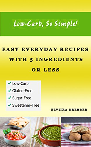 Low-Carb, So Simple - Easy Everyday Recipes with 5 Ingredients or Less: Gluten-Free, Sugar-Free, Grain-Free, Sweetener-Free, Wheat-Free, Grain-Free by Elviira Krebber