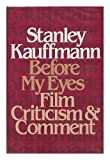 Stanley Kauffmann Before My Eyes: Film Criticism and Comment