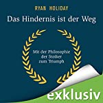 Das Hindernis ist der Weg: Mit der Philosophie der Stoiker zum Triumph | Ryan Holiday