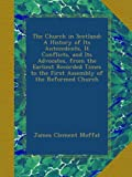 img - for The Church in Scotland: A History of Its Antecedents, It Conflicts, and Its Advocates, from the Earliest Recorded Times to the First Assembly of the Reformed Church book / textbook / text book