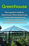Greenhouse : Greenhouse for Beginners: The Layman's  Guide to Greenhouse Construction, Plans & Gardening (Greenhouse, Greenhouse for Beginners, Greenhouse … Greenhouse Construction, Greenhouse Plans)
