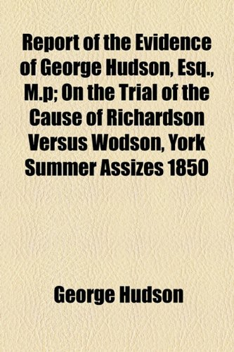 Report of the Evidence of George Hudson, Esq., M.p; On the Trial of the Cause of Richardson Versus Wodson, York Summer Assizes 1850