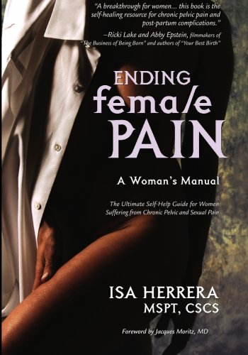 Ending Female Pain: A Woman's Manual - The Ultimate Self-Help Guide for Women Suffering from Chronic Pelvic and Sexual Pain