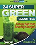 24 SUPER GREEN SMOOTHIES: Energy Boosting Beverage Recipes