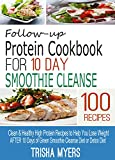 Follow-up Protein Cookbook for 10 DAY SMOOTHIE CLEANSE: Clean & Healthy High Protein Recipes to Help You Lose Weight AFTER 10 Days of Green Smoothie Cleanse Diet or Detox Diet