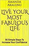 LIVE YOUR MOST FABULOUS LIFE: 30 Simple Steps To Increase Your Confidence