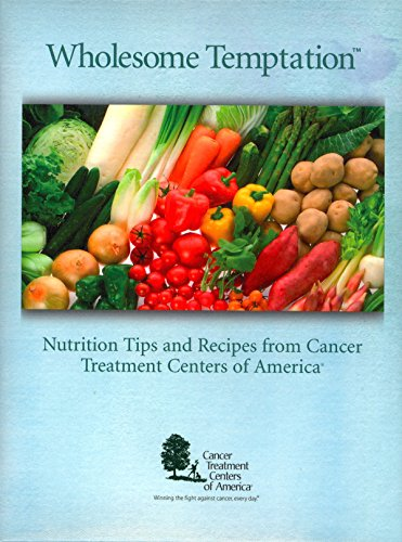 Wholesome Temptation: Nutrition Tips And Recipes From Cancer Treatment Centers Of America
