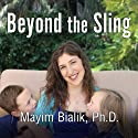 Beyond the Sling: A Real-Life Guide to Raising Confident, Loving Children the Attachment Parenting Way Audiobook by Mayim Bialik Narrated by Emily Durante