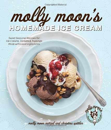 Molly Moon's Homemade Ice Cream: Sweet Seasonal Recipes for Ice Creams, Sorbets, and Toppings Made with Local Ingredient