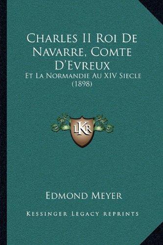 Charles II Roi de Navarre, Comte D'Evreux: Et La Normandie Au XIV Siecle (1898)