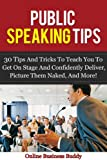 Public Speaking Tips: 30 Tips and Tricks to teach you to get on stage and Confidently Deliver, Picture them Naked and More! (public speaking, confidence)