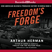 Freedom's Forge: How American Business Built the Arsenal of Democracy That Won World War II | [Arthur Herman]