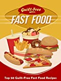 img - for Guilt-Free Fast Food Cookbook: Top 50 Most Delicious Guilt-Free Fast Food Recipes (Recipe Top 50's Book 93) book / textbook / text book