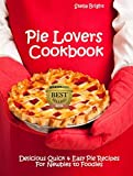 Pie Lovers Cookbook: Delicious Quick & Easy Pies Recipes for Newbies to Foodies