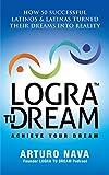 Logra Tu Dream: How 50 Successful Latinos & Latinas Turned Their Dreams Into Reality