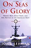 On Seas of Glory: Heroic Men, Great Ships, and Epic Battles of the American Navy