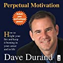 Perpetual Motivation: How to Light Your Fire and Keep It Burning in Your Career and in Life (       UNABRIDGED) by Dave Durand Narrated by Dave Durand
