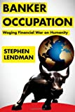 Banker Occupation: Waging Financial War on Humanity
